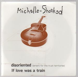 MICHELLE SHOCKED, DISORIENTED / IF LOVE WAS A TRAIN